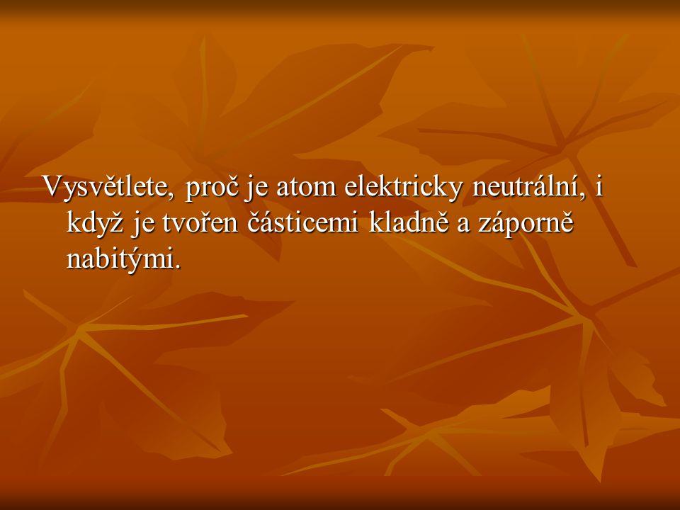 Vysvětlete, proč je atom elektricky neutrální, i když je tvořen částicemi kladně a záporně nabitými.