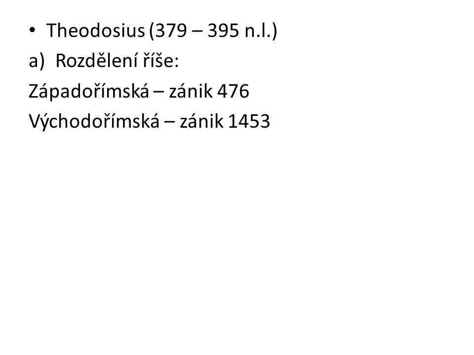 Theodosius (379 – 395 n.l.) Rozdělení říše: Západořímská – zánik 476 Východořímská – zánik 1453