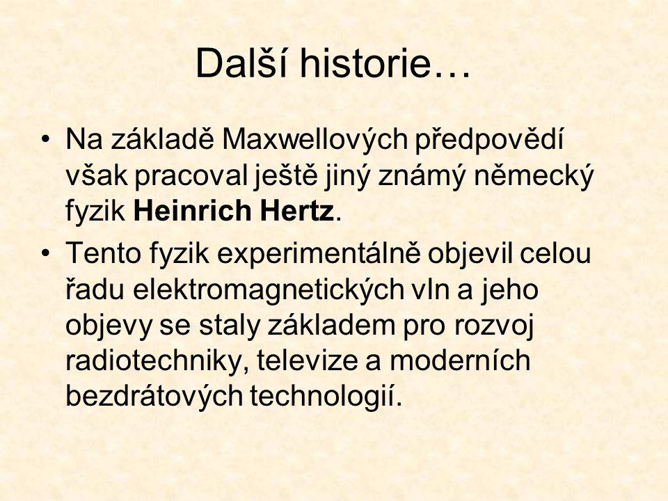 Další historie… Na základě Maxwellových předpovědí však pracoval ještě jiný známý německý fyzik Heinrich Hertz.