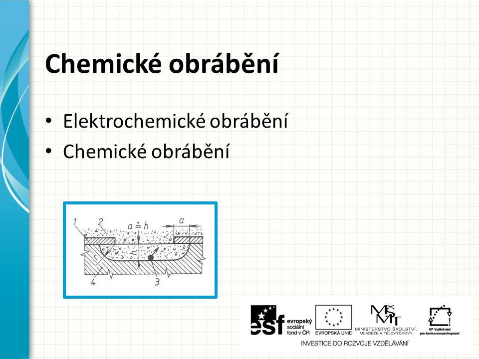Chemické obrábění Elektrochemické obrábění Chemické obrábění