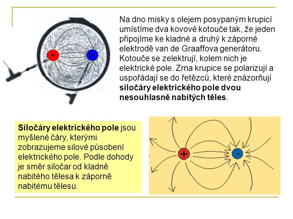 Na dno misky s olejem posypaným krupicí umístíme dva kovové kotouče tak, že jeden připojíme ke kladné a druhý k záporné elektrodě van de Graaffova generátoru. Kotouče se zelektrují, kolem nich je elektrické pole. Zrna krupice se polarizují a uspořádají se do řetězců, které znázorňují siločáry elektrického pole dvou nesouhlasně nabitých těles.