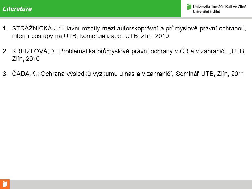 Literatura STRÁŽNICKÁ,J.: Hlavní rozdíly mezi autorskoprávní a průmyslově právní ochranou, interní postupy na UTB, komercializace, UTB, Zlín, 2010.