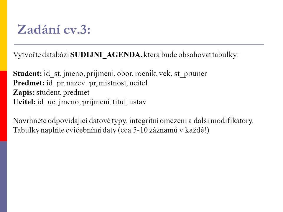 Zadání cv.3: Vytvořte databázi SUDIJNI_AGENDA, která bude obsahovat tabulky: Student: id_st, jmeno, prijmeni, obor, rocnik, vek, st_prumer.