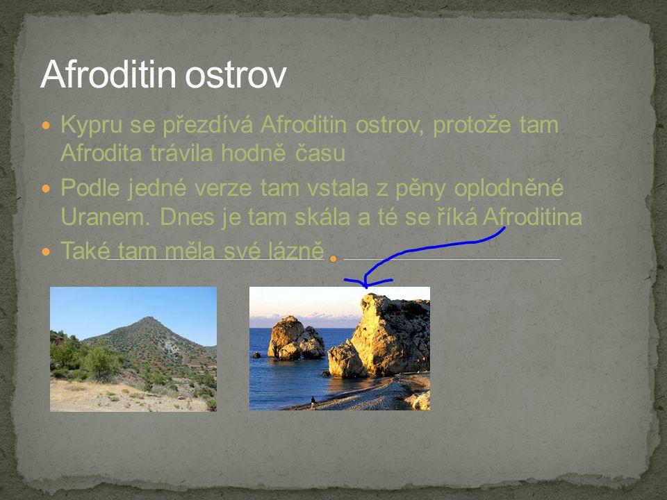 Afroditin ostrov Kypru se přezdívá Afroditin ostrov, protože tam Afrodita trávila hodně času.