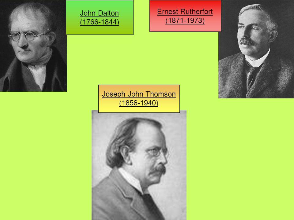 John Dalton (1766-1844) Ernest Rutherfort (1871-1973) Joseph John Thomson (1856-1940)