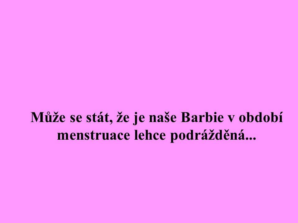 Může se stát, že je naše Barbie v období menstruace lehce podrážděná...