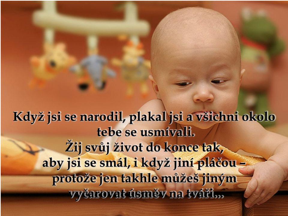Když jsi se narodil, plakal jsi a všichni okolo tebe se usmívali.