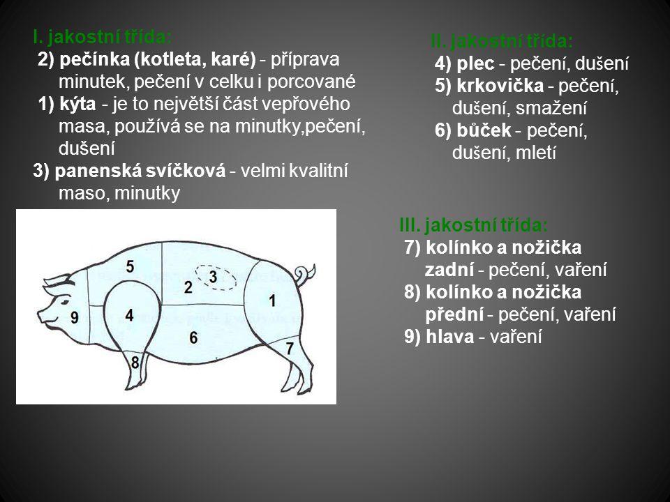I. jakostní třída: 2) pečínka (kotleta, karé) - příprava minutek, pečení v celku i porcované 1) kýta - je to největší část vepřového masa, používá se na minutky,pečení, dušení