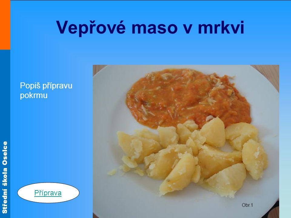 Vepřové maso v mrkvi Obr.1 Popiš přípravu pokrmu Příprava