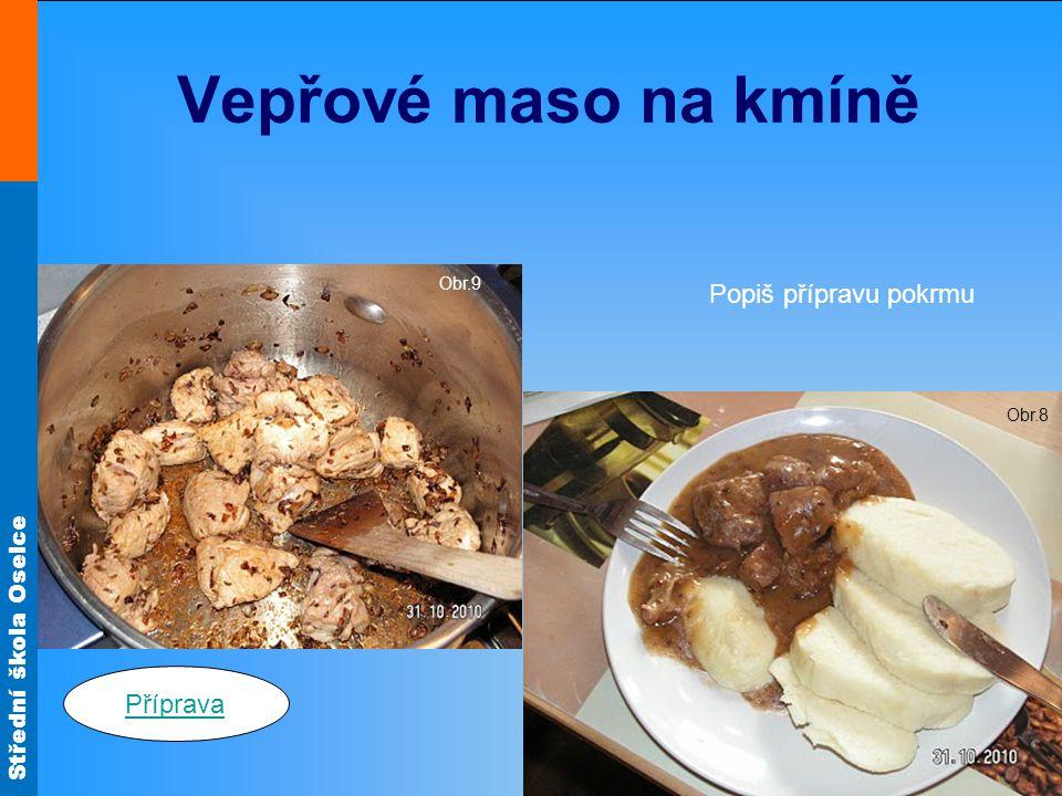 Vepřové maso na kmíně Obr.9 Popiš přípravu pokrmu Obr.8 Příprava