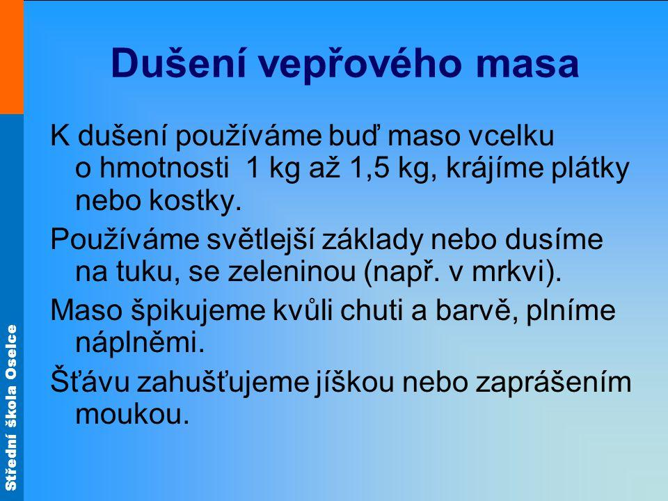 Dušení vepřového masa K dušení používáme buď maso vcelku o hmotnosti 1 kg až 1,5 kg, krájíme plátky nebo kostky.
