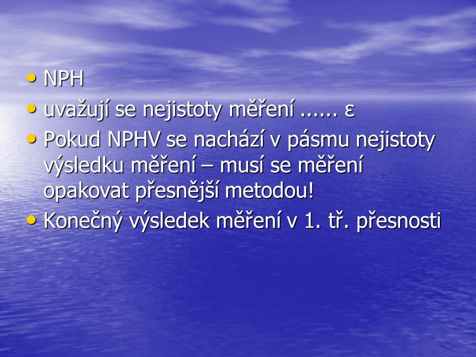 NPH uvažují se nejistoty měření ...... ε. Pokud NPHV se nachází v pásmu nejistoty výsledku měření – musí se měření opakovat přesnější metodou!