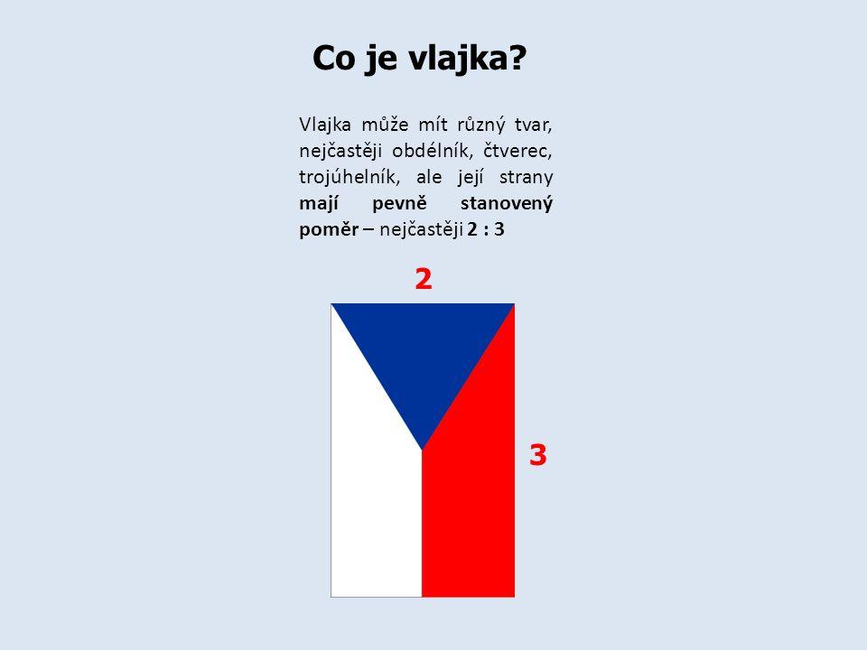 Co je vlajka Vlajka může mít různý tvar, nejčastěji obdélník, čtverec, trojúhelník, ale její strany mají pevně stanovený poměr – nejčastěji 2 : 3.