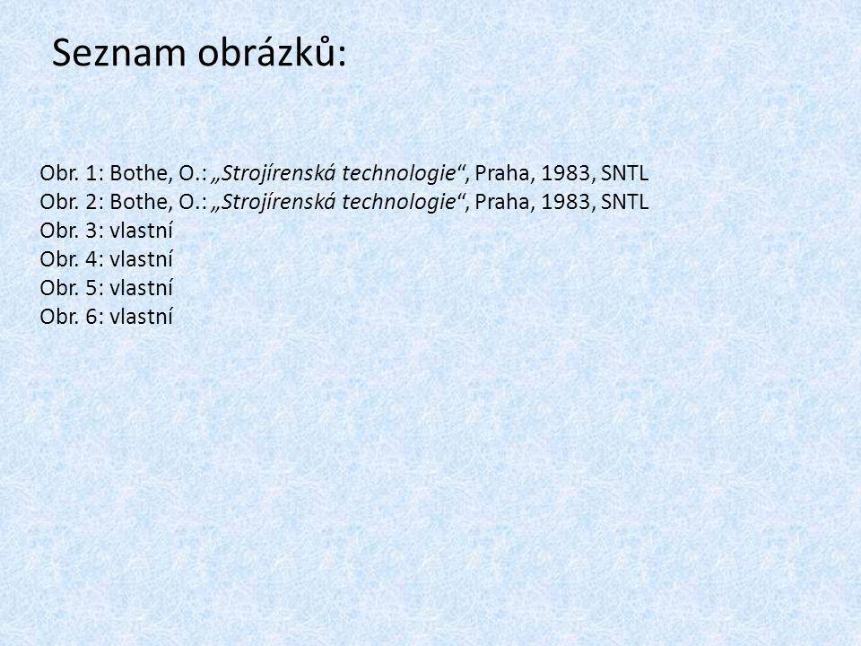 """Seznam obrázků: Obr. 1: Bothe, O.: """"Strojírenská technologie , Praha, 1983, SNTL. Obr. 2: Bothe, O.: """"Strojírenská technologie , Praha, 1983, SNTL."""