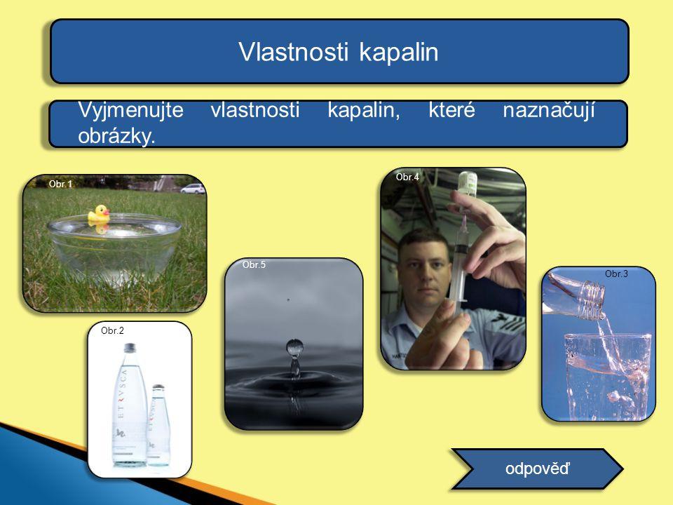 Vlastnosti kapalin Vyjmenujte vlastnosti kapalin, které naznačují obrázky. Obr.4. Obr.1. Obr.5. Obr.3.