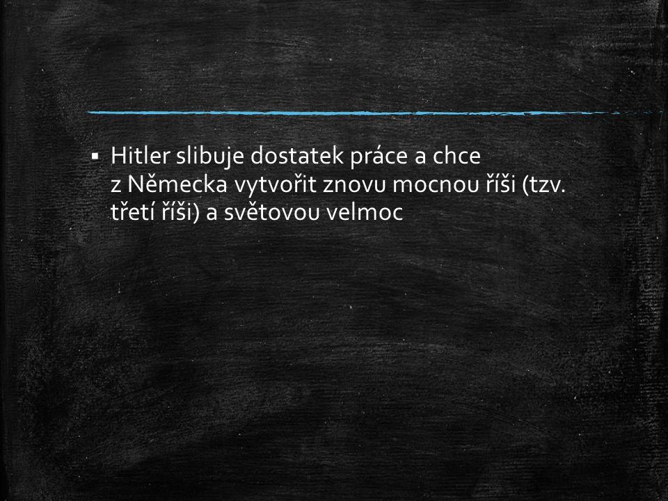 Hitler slibuje dostatek práce a chce z Německa vytvořit znovu mocnou říši (tzv. třetí říši) a světovou velmoc