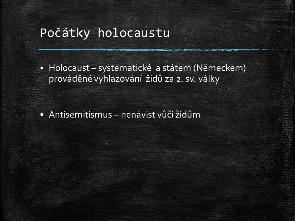 Počátky holocaustu Holocaust – systematické a státem (Německem) prováděné vyhlazování židů za 2. sv. války.