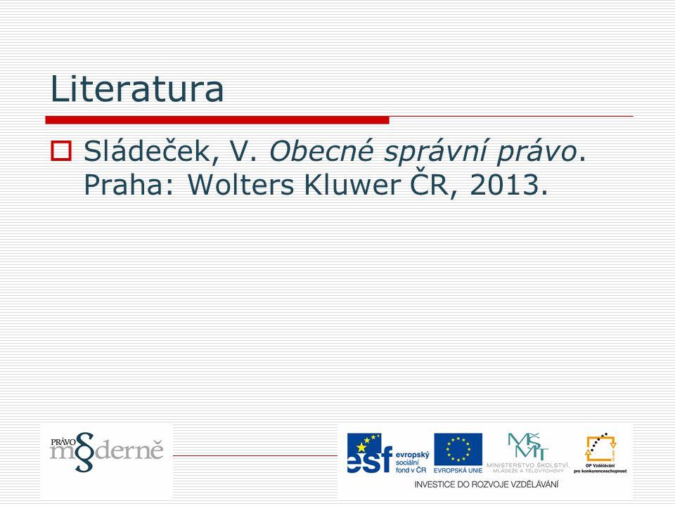 Literatura Sládeček, V. Obecné správní právo. Praha: Wolters Kluwer ČR, 2013.