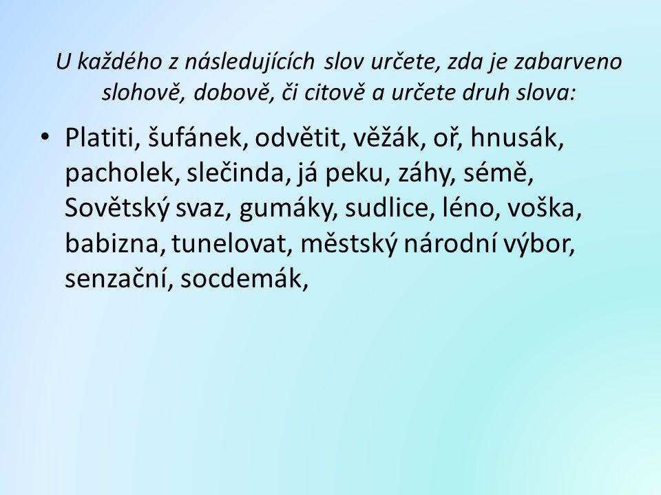U každého z následujících slov určete, zda je zabarveno slohově, dobově, či citově a určete druh slova: