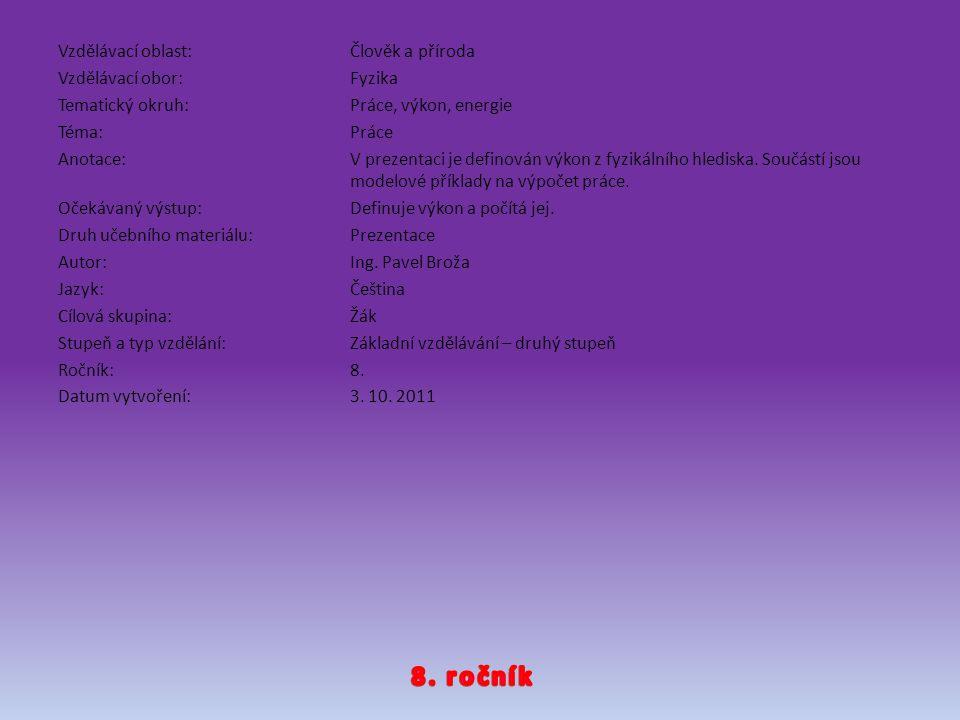 Vzdělávací oblast: Člověk a příroda Vzdělávací obor: Fyzika Tematický okruh: Práce, výkon, energie Téma: Práce Anotace: V prezentaci je definován výkon z fyzikálního hlediska. Součástí jsou modelové příklady na výpočet práce. Očekávaný výstup: Definuje výkon a počítá jej. Druh učebního materiálu: Prezentace Autor: Ing. Pavel Broža Jazyk: Čeština Cílová skupina: Žák Stupeň a typ vzdělání: Základní vzdělávání – druhý stupeň Ročník: 8. Datum vytvoření: 3. 10. 2011