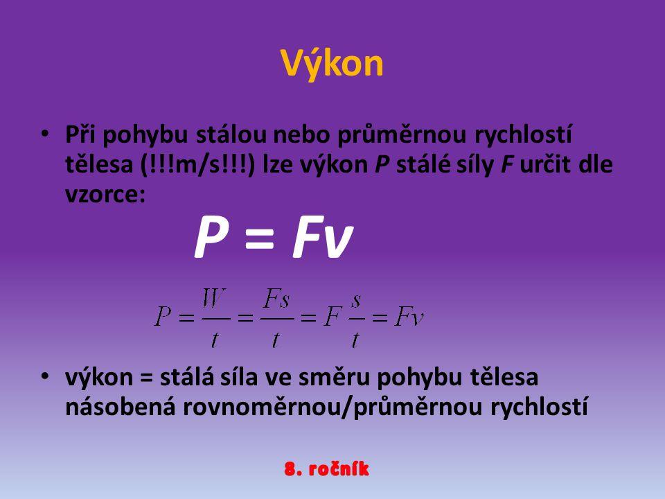Výkon Při pohybu stálou nebo průměrnou rychlostí tělesa (!!!m/s!!!) lze výkon P stálé síly F určit dle vzorce: