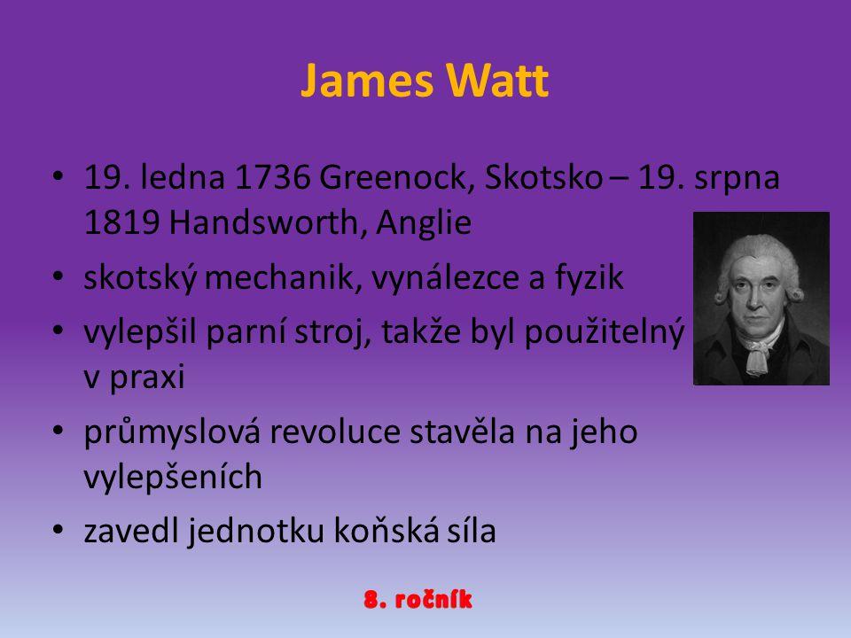 James Watt 19. ledna 1736 Greenock, Skotsko – 19. srpna 1819 Handsworth, Anglie. skotský mechanik, vynálezce a fyzik.