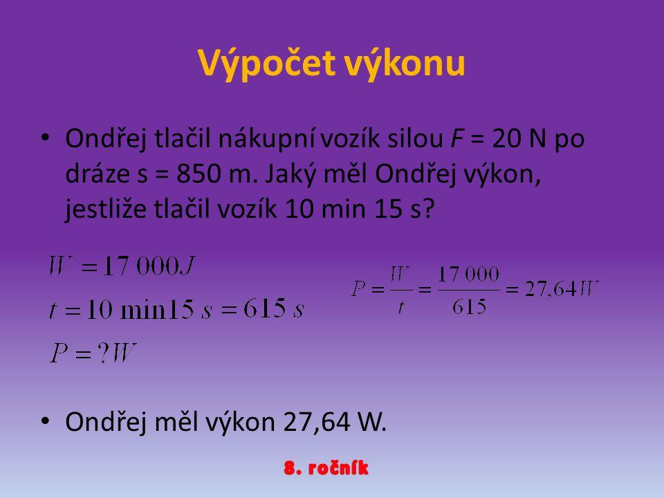 Výpočet výkonu Ondřej tlačil nákupní vozík silou F = 20 N po dráze s = 850 m. Jaký měl Ondřej výkon, jestliže tlačil vozík 10 min 15 s