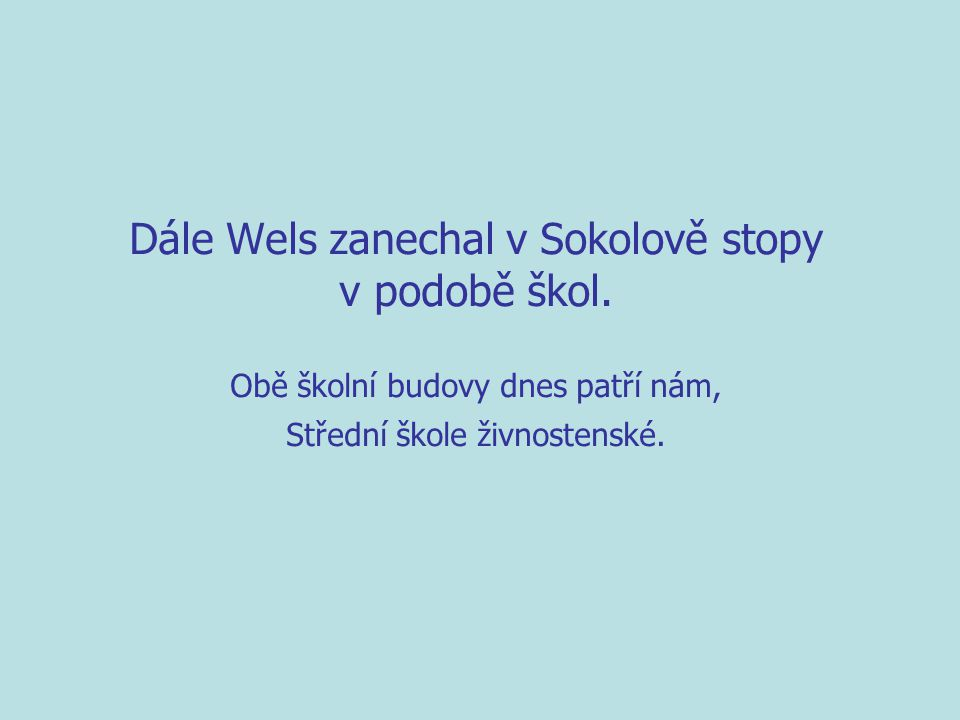 Dále Wels zanechal v Sokolově stopy v podobě škol