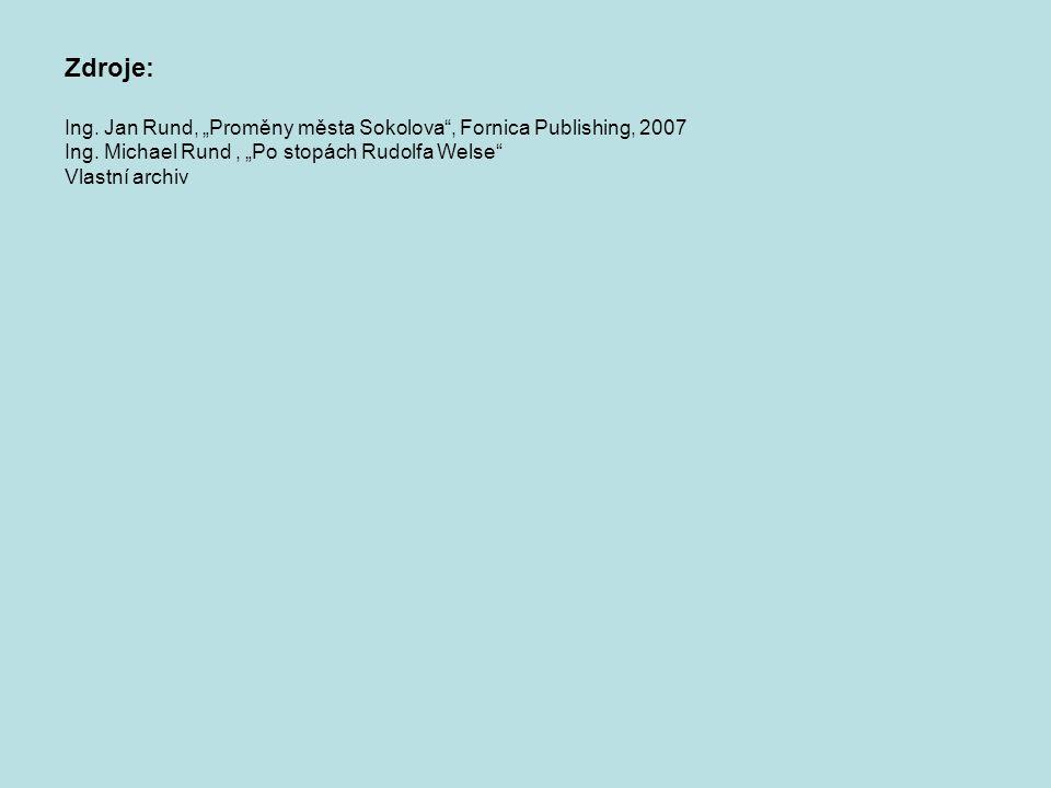"""Zdroje: Ing. Jan Rund, """"Proměny města Sokolova , Fornica Publishing, 2007. Ing. Michael Rund , """"Po stopách Rudolfa Welse"""