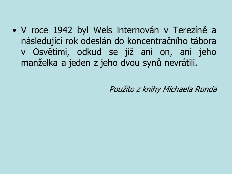 V roce 1942 byl Wels internován v Terezíně a následující rok odeslán do koncentračního tábora v Osvětimi, odkud se již ani on, ani jeho manželka a jeden z jeho dvou synů nevrátili.