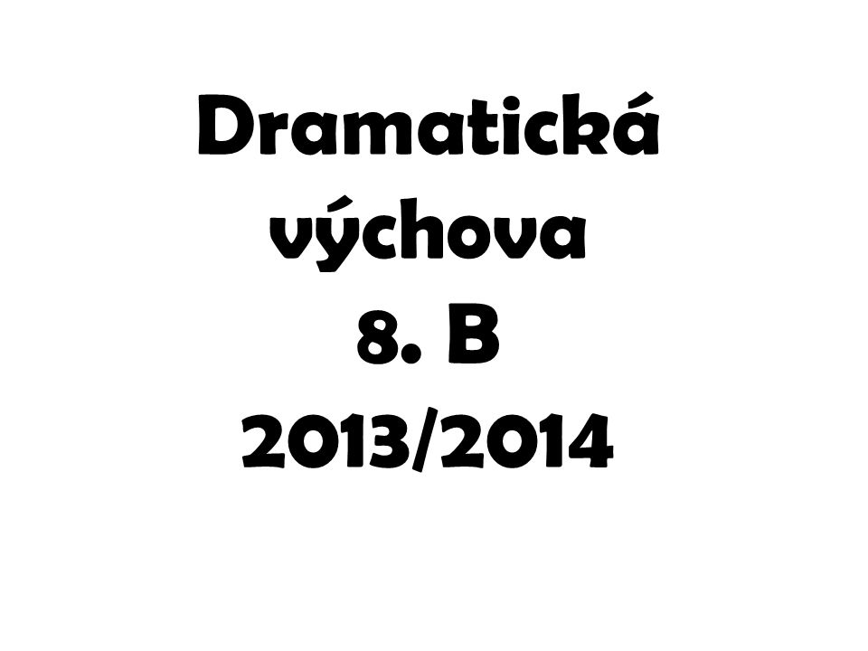 Dramatická výchova 8. B 2013/2014