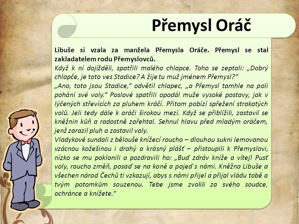 Přemysl Oráč Libuše si vzala za manžela Přemysla Oráče. Přemysl se stal zakladatelem rodu Přemyslovců.