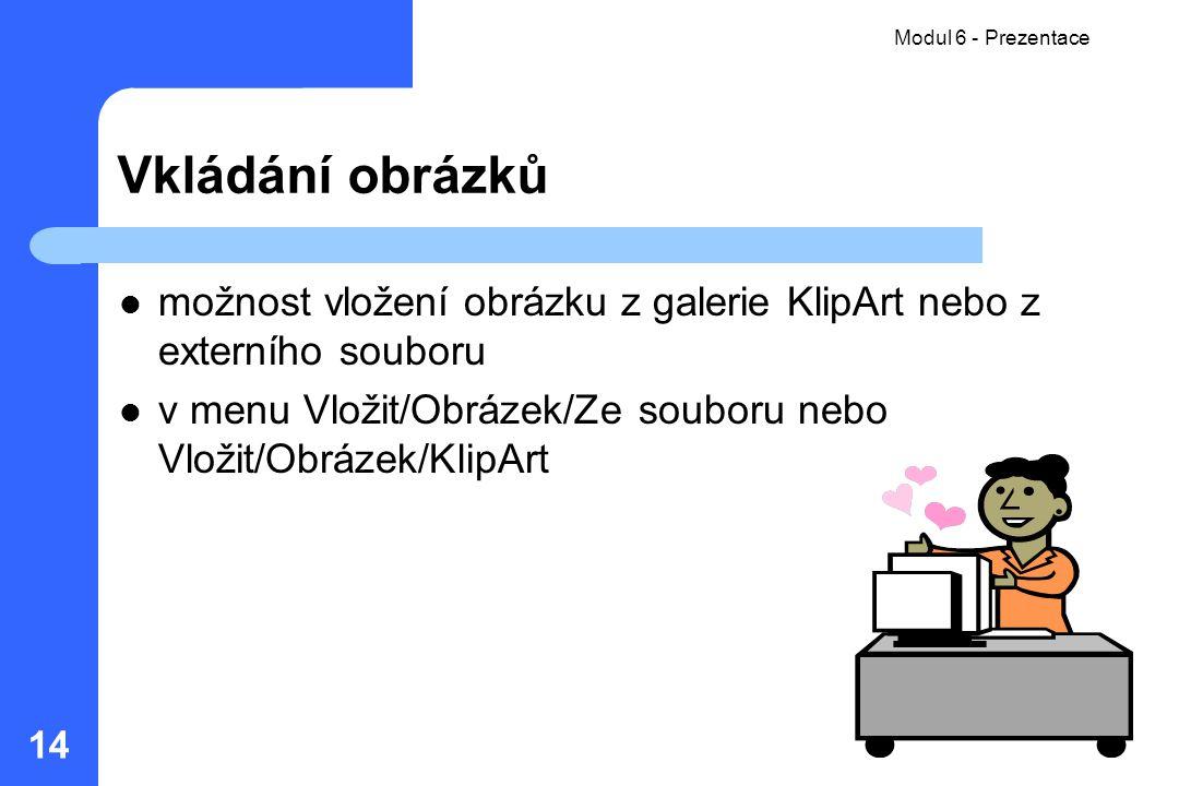 Modul 06 - Prezentace Modul 6 - Prezentace. Vkládání obrázků. možnost vložení obrázku z galerie KlipArt nebo z externího souboru.