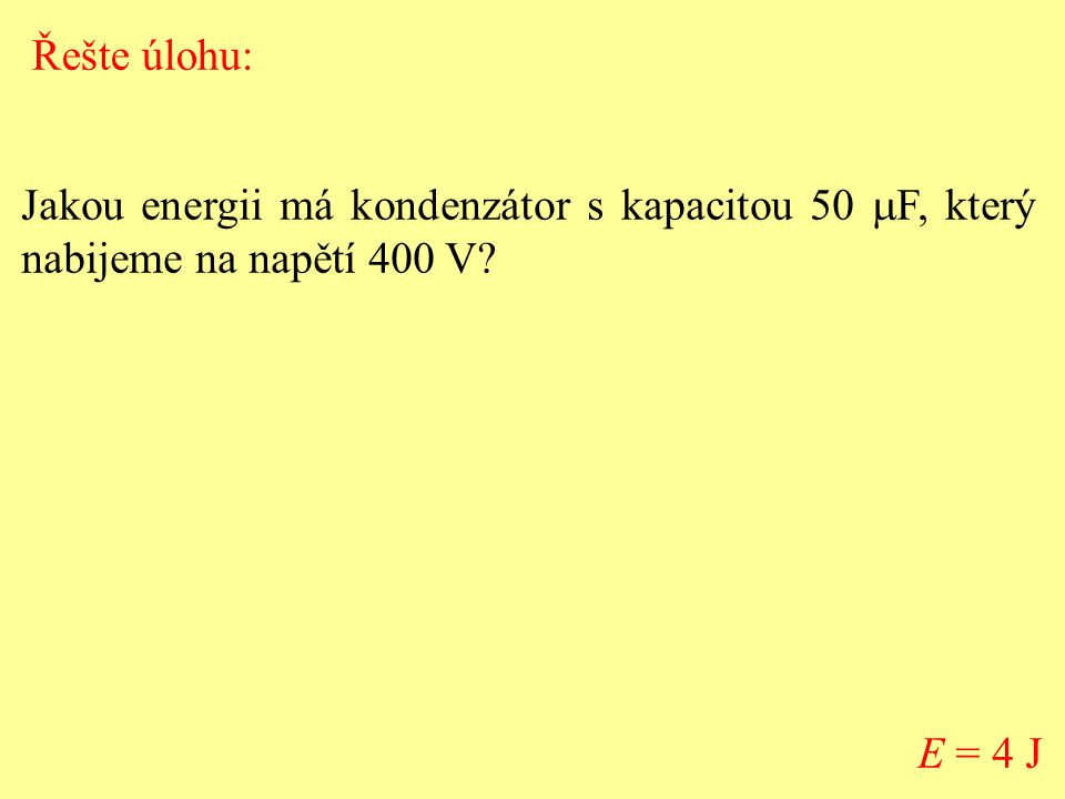 Řešte úlohu: Jakou energii má kondenzátor s kapacitou 50 mF, který nabijeme na napětí 400 V.