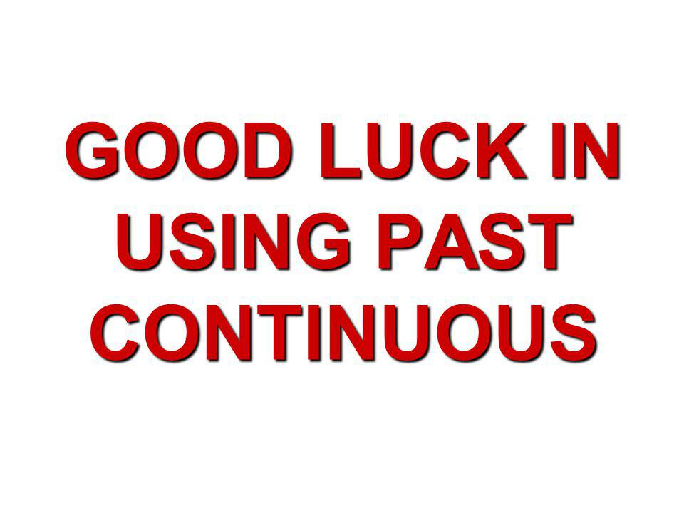 GOOD LUCK IN USING PAST CONTINUOUS