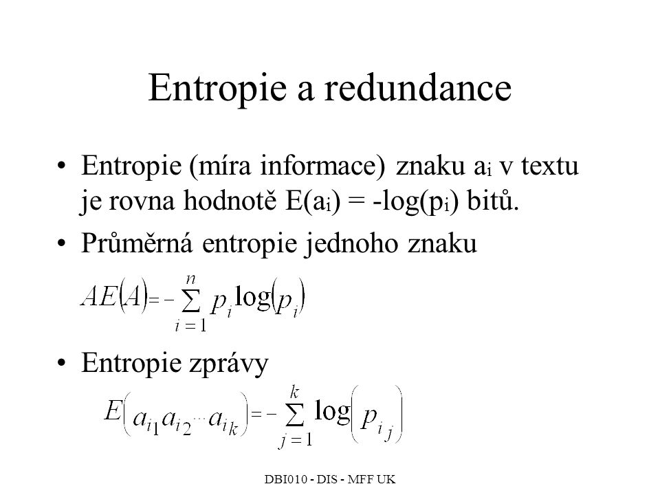 Entropie a redundance Entropie (míra informace) znaku ai v textu je rovna hodnotě E(ai) = -log(pi) bitů.