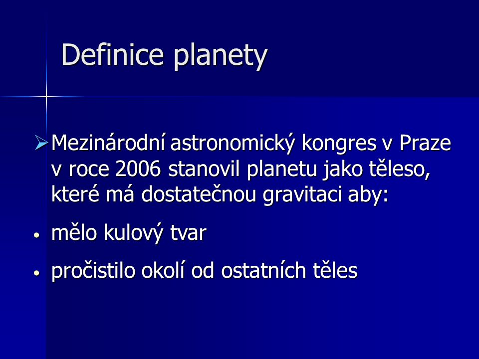 Definice planety Mezinárodní astronomický kongres v Praze v roce 2006 stanovil planetu jako těleso, které má dostatečnou gravitaci aby: