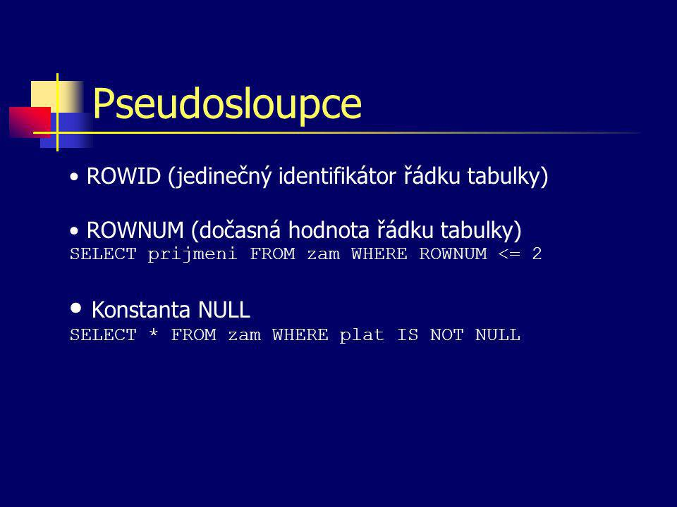 Pseudosloupce Konstanta NULL SELECT * FROM zam WHERE plat IS NOT NULL