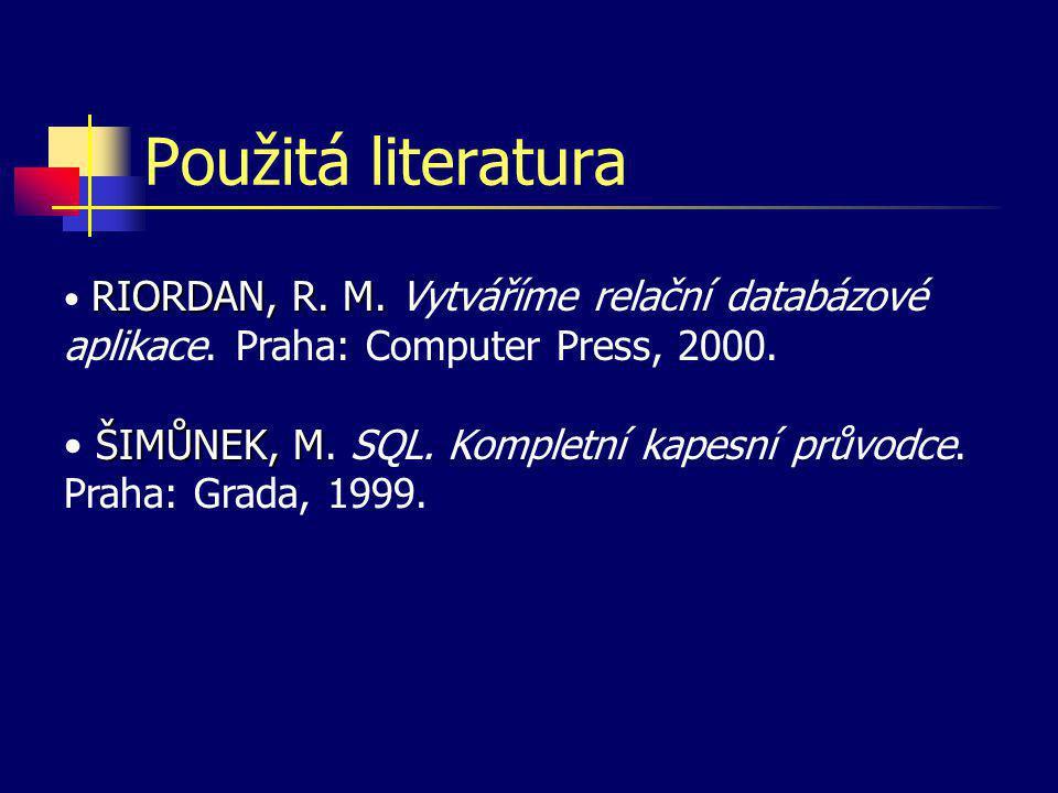 Použitá literatura RIORDAN, R. M. Vytváříme relační databázové aplikace. Praha: Computer Press, 2000.