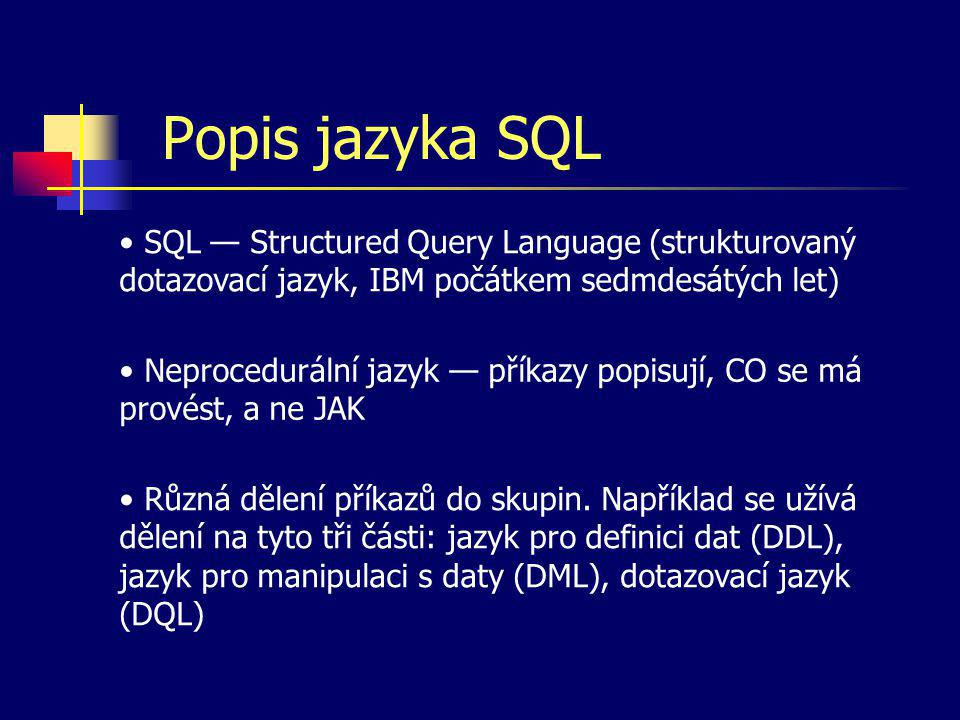 Popis jazyka SQL SQL — Structured Query Language (strukturovaný dotazovací jazyk, IBM počátkem sedmdesátých let)