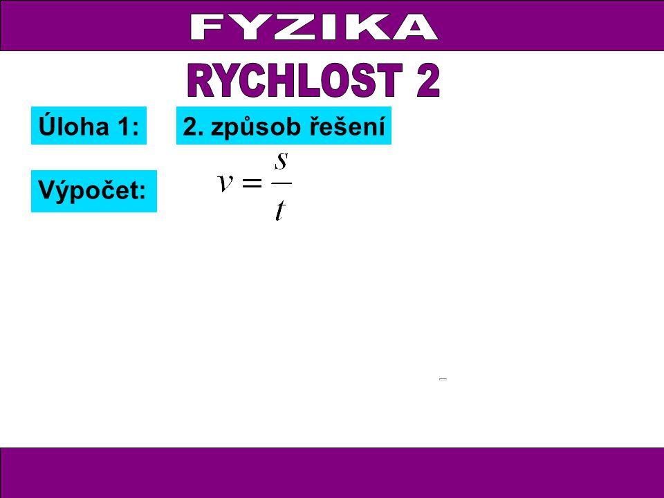 FYZIKA RYCHLOST 2 Úloha 1: 2. způsob řešení Výpočet: