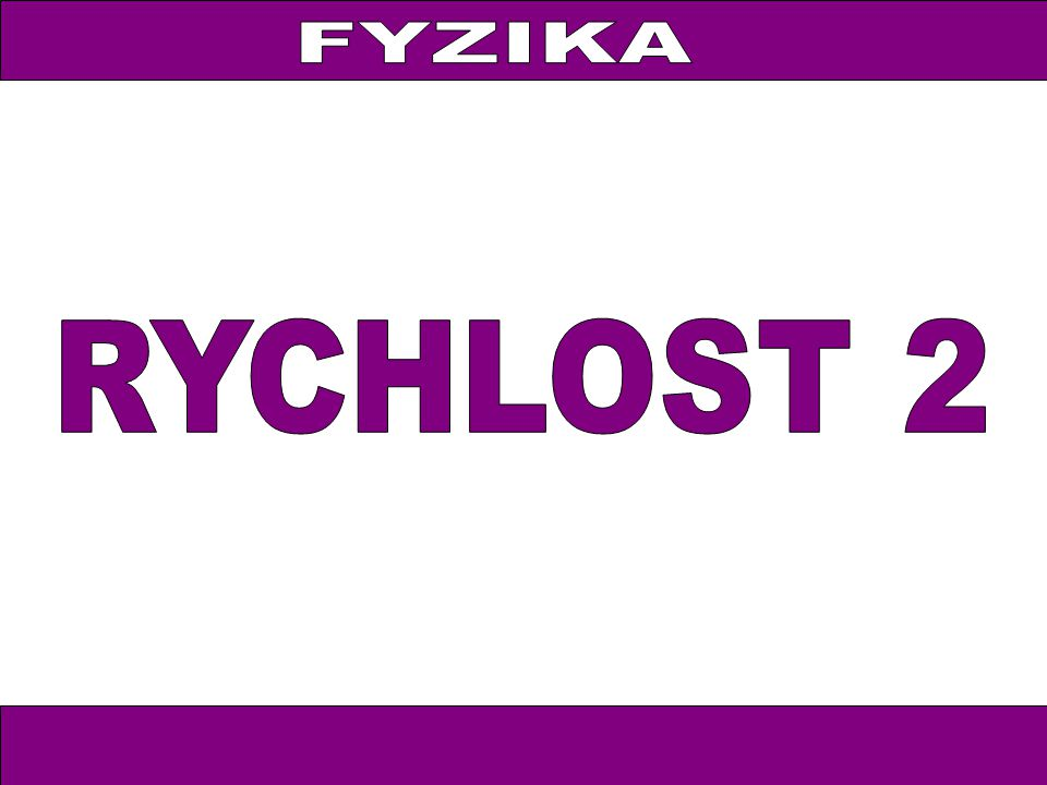FYZIKA FYZIKA RYCHLOST 2