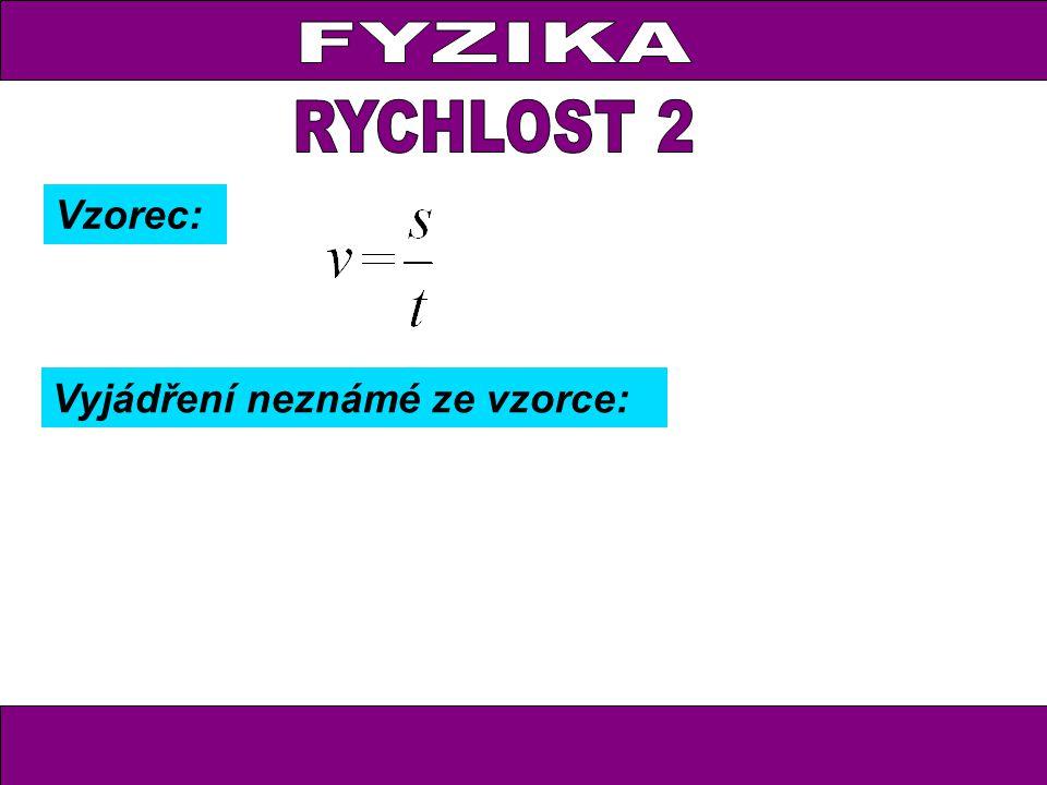 FYZIKA RYCHLOST 2 Vzorec: Vyjádření neznámé ze vzorce: