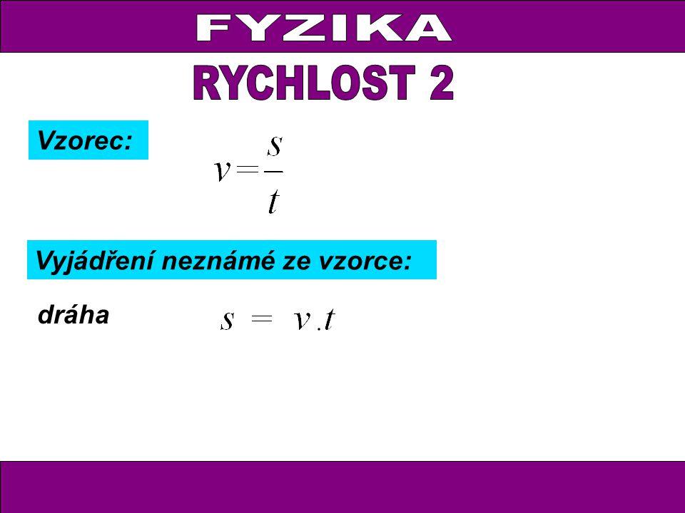 FYZIKA RYCHLOST 2 Vzorec: Vyjádření neznámé ze vzorce: dráha