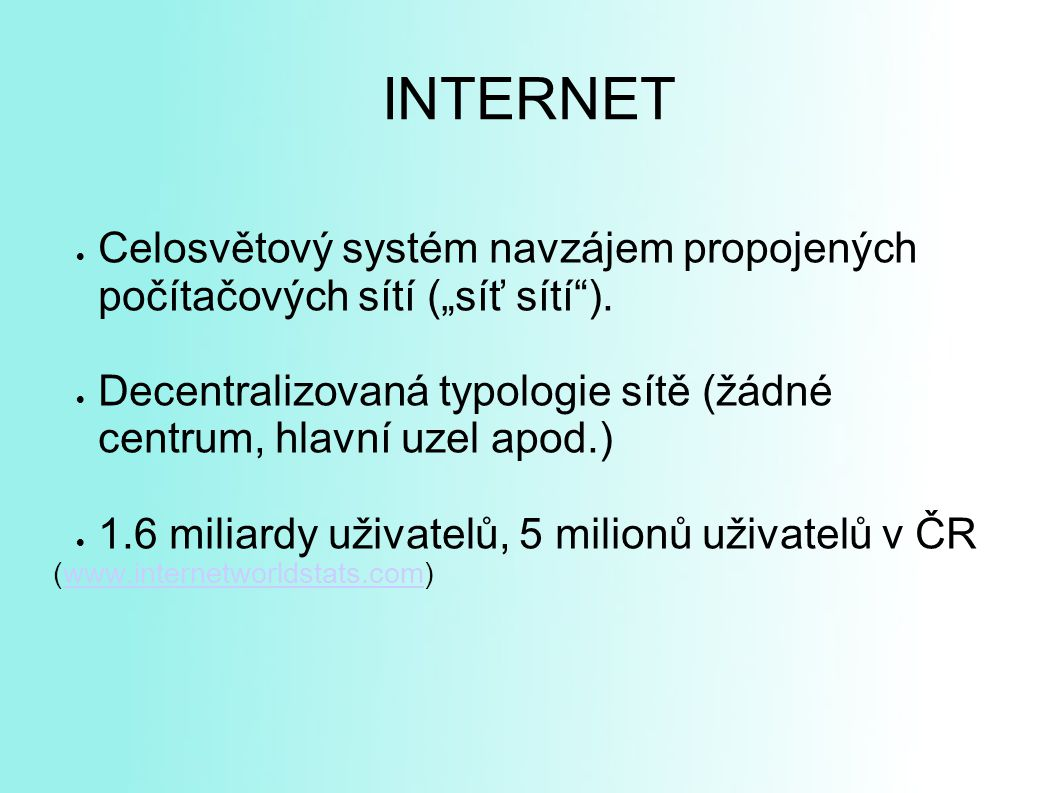 """INTERNET Celosvětový systém navzájem propojených počítačových sítí (""""síť sítí ). Decentralizovaná typologie sítě (žádné centrum, hlavní uzel apod.)"""
