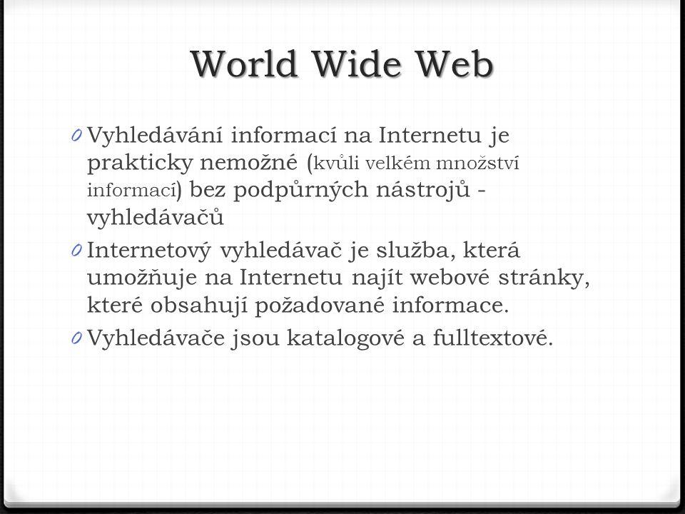 World Wide Web Vyhledávání informací na Internetu je prakticky nemožné (kvůli velkém množství informací) bez podpůrných nástrojů - vyhledávačů.