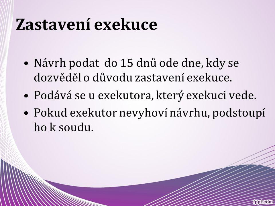Zastavení exekuce Návrh podat do 15 dnů ode dne, kdy se dozvěděl o důvodu zastavení exekuce. Podává se u exekutora, který exekuci vede.