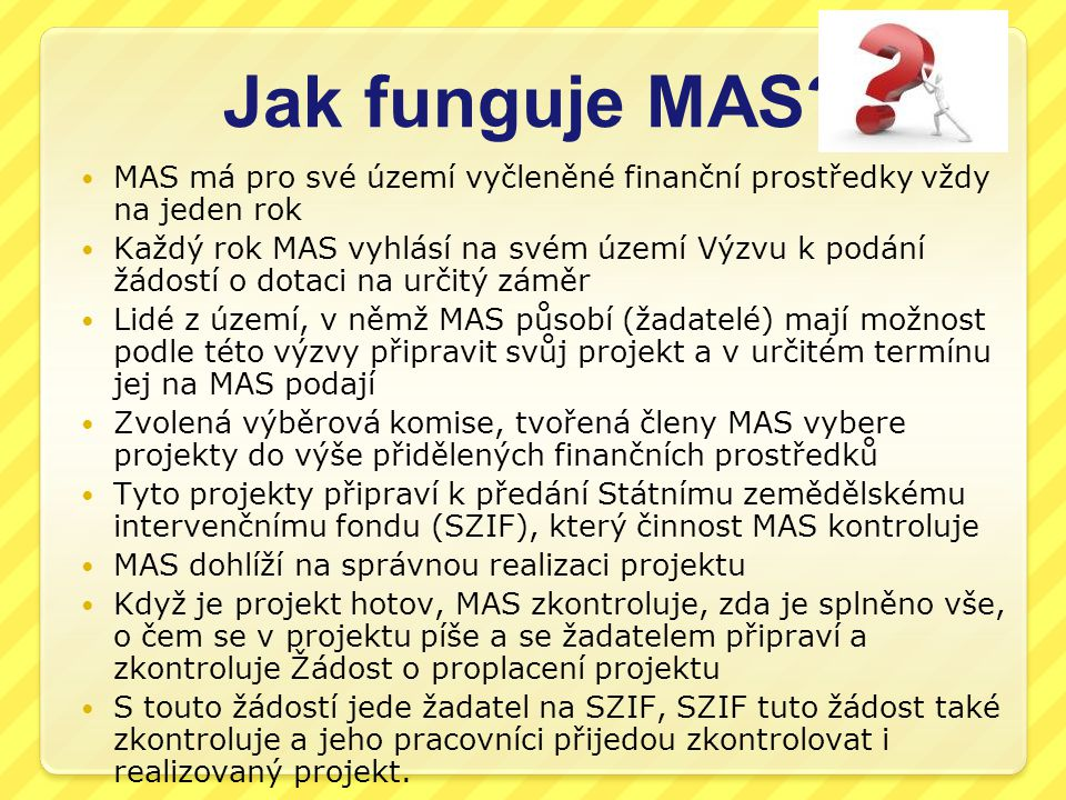 Jak funguje MAS MAS má pro své území vyčleněné finanční prostředky vždy na jeden rok.