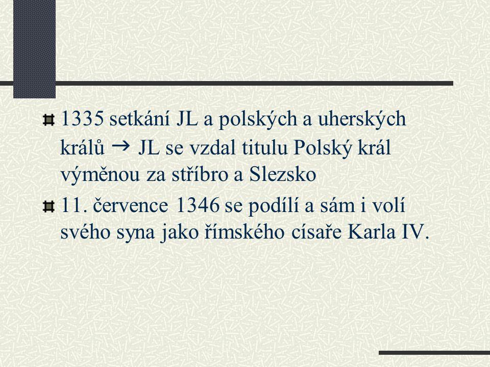 1335 setkání JL a polských a uherských králů g JL se vzdal titulu Polský král výměnou za stříbro a Slezsko