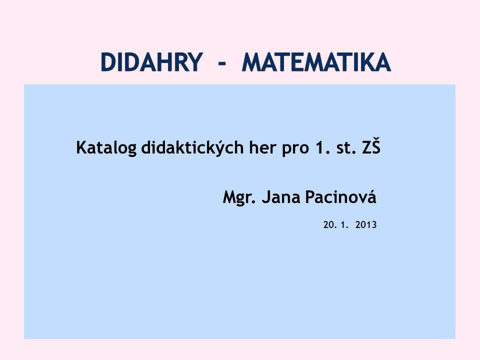 didahry - matematika Katalog didaktických her pro 1. st. ZŠ Mgr. Jana Pacinová 20. 1. 2013